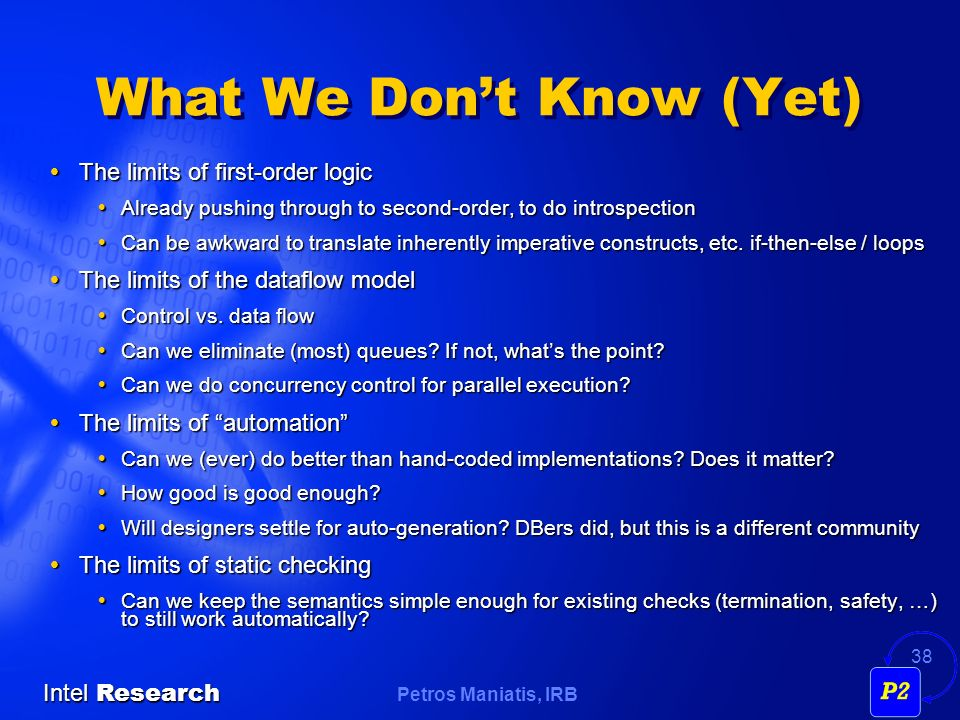 Petros Maniatis, IRB Intel Research 38 What We Dont Know (Yet) The limits of first-order logic The limits of first-order logic Already pushing through