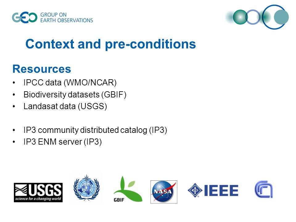Context and pre-conditions Resources IPCC data (WMO/NCAR) Biodiversity datasets (GBIF) Landasat data (USGS) IP3 community distributed catalog (IP3) IP3 ENM server (IP3)