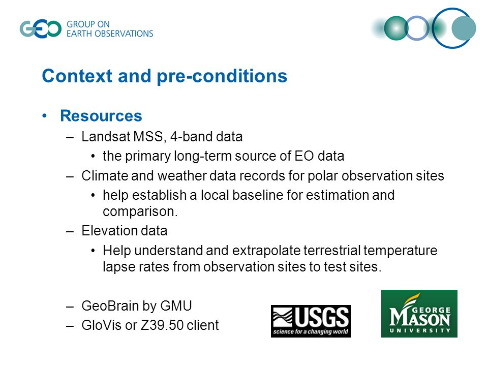 Context and pre-conditions Resources –Landsat MSS, 4-band data the primary long-term source of EO data –Climate and weather data records for polar observation sites help establish a local baseline for estimation and comparison.