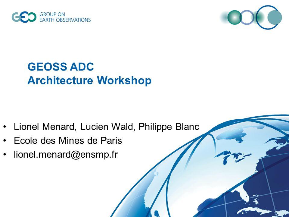 GEOSS ADC Architecture Workshop Lionel Menard, Lucien Wald, Philippe Blanc Ecole des Mines de Paris lionel.menard@ensmp.fr