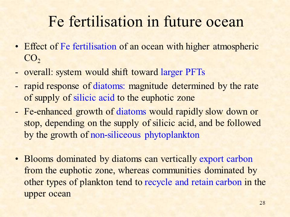 28 Fe fertilisation in future ocean Effect of Fe fertilisation of an ocean with higher atmospheric CO 2 -overall: system would shift toward larger PFTs -rapid response of diatoms: magnitude determined by the rate of supply of silicic acid to the euphotic zone -Fe-enhanced growth of diatoms would rapidly slow down or stop, depending on the supply of silicic acid, and be followed by the growth of non-siliceous phytoplankton Blooms dominated by diatoms can vertically export carbon from the euphotic zone, whereas communities dominated by other types of plankton tend to recycle and retain carbon in the upper ocean