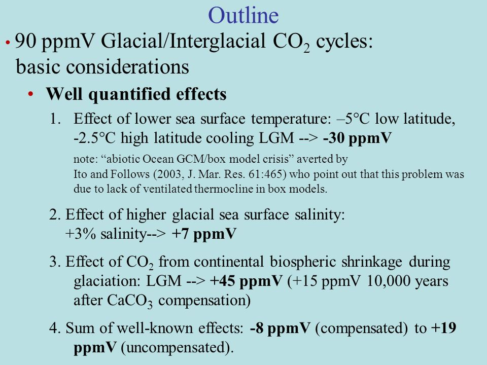 Outline Well quantified effects 90 ppmV Glacial/Interglacial CO 2 cycles: basic considerations 1.Effect of lower sea surface temperature: –5°C low latitude, -2.5°C high latitude cooling LGM --> -30 ppmV note: abiotic Ocean GCM/box model crisis averted by Ito and Follows (2003, J.
