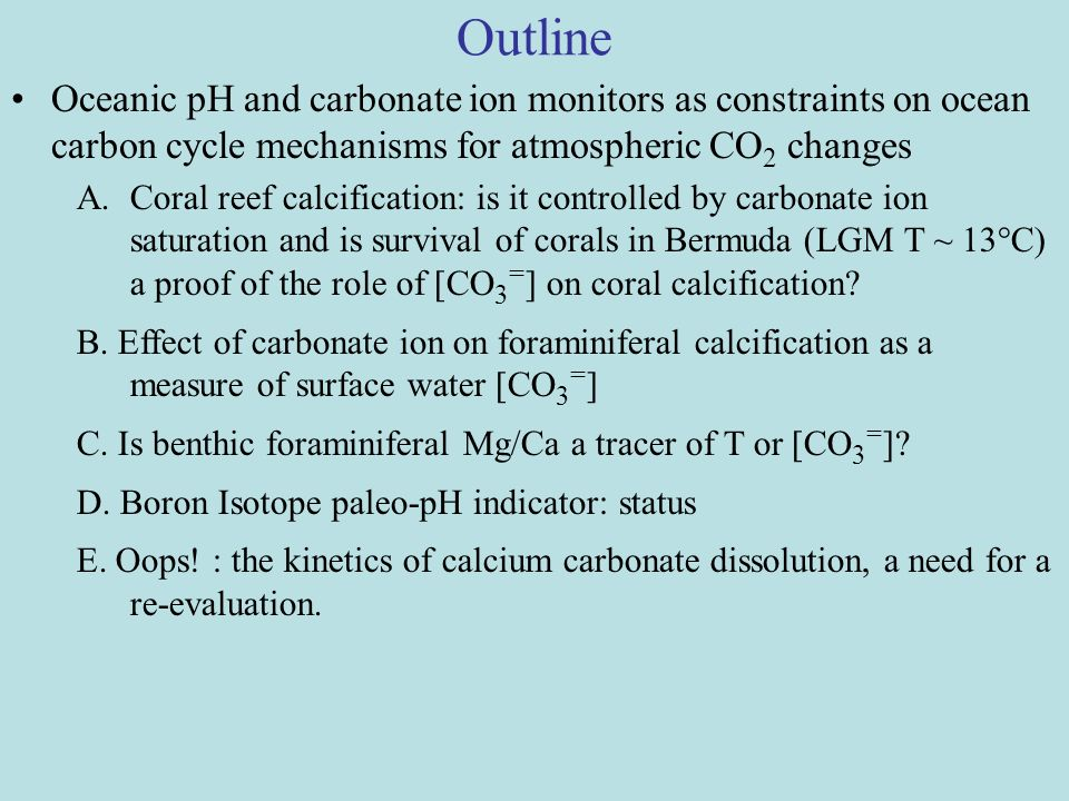 Outline Oceanic pH and carbonate ion monitors as constraints on ocean carbon cycle mechanisms for atmospheric CO 2 changes A.Coral reef calcification: is it controlled by carbonate ion saturation and is survival of corals in Bermuda (LGM T ~ 13°C) a proof of the role of [CO 3 = ] on coral calcification.