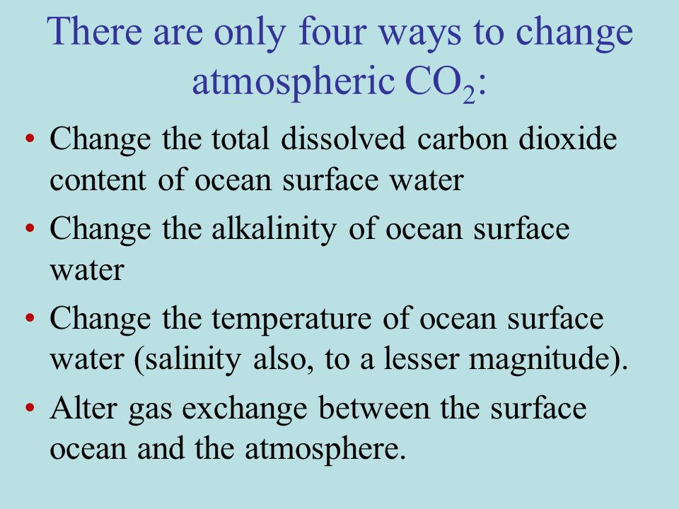 There are only four ways to change atmospheric CO 2 : Change the total dissolved carbon dioxide content of ocean surface water Change the alkalinity of ocean surface water Change the temperature of ocean surface water (salinity also, to a lesser magnitude).