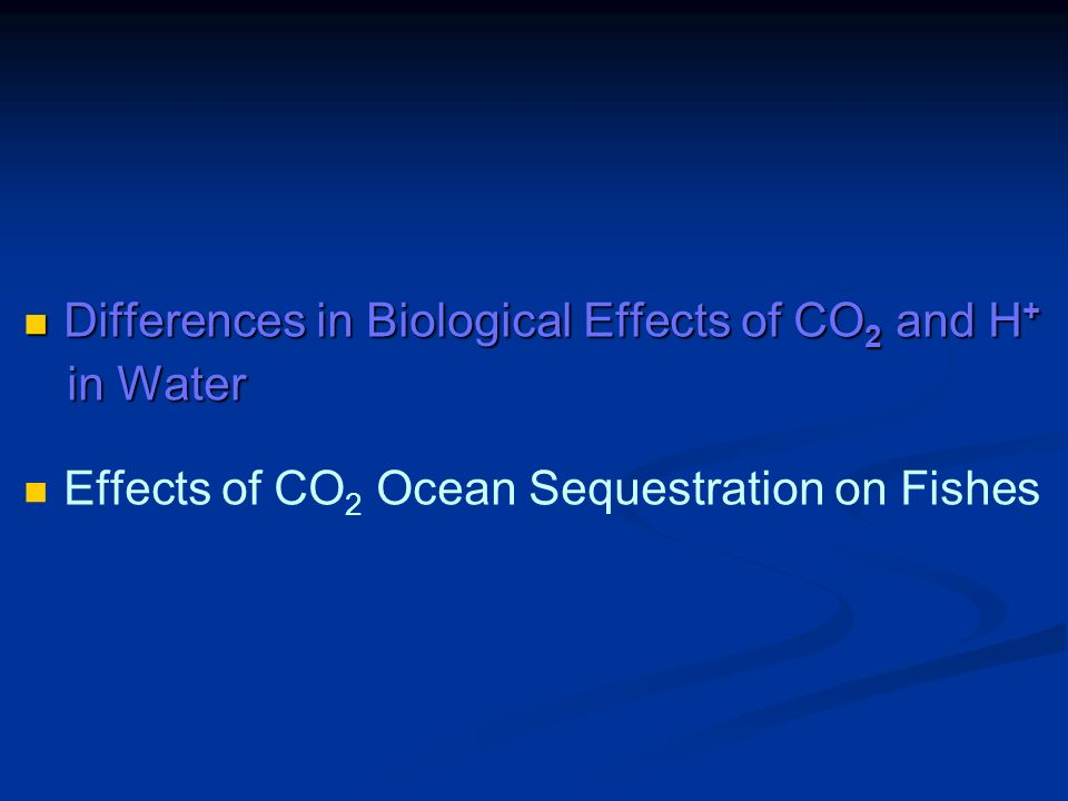 Differences in Biological Effects of CO 2 and H + Differences in Biological Effects of CO 2 and H + in Water in Water Effects of CO 2 Ocean Sequestration on Fishes