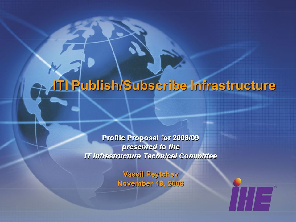 ITI Publish/Subscribe Infrastructure Profile Proposal for 2008/09 presented to the IT Infrastructure Technical Committee Vassil Peytchev November 18, 2008