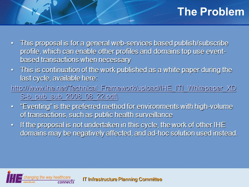 IT Infrastructure Planning Committee The Problem This proposal is for a general web-services based publish/subscribe profile, which can enable other p
