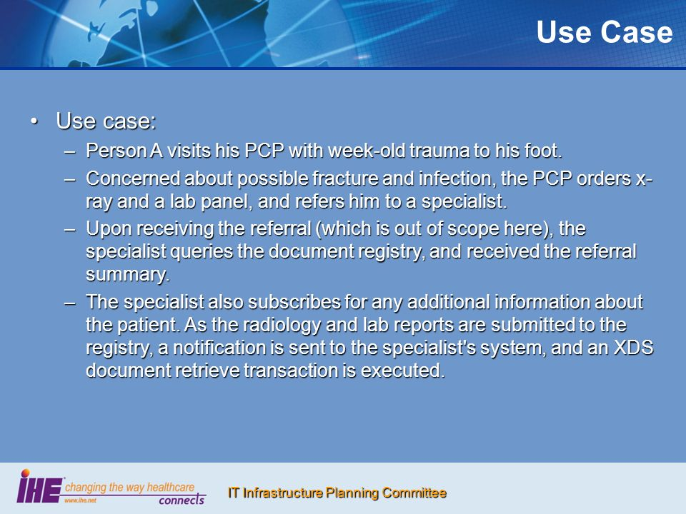 IT Infrastructure Planning Committee Use Case Use case:Use case: –Person A visits his PCP with week-old trauma to his foot. –Concerned about possible