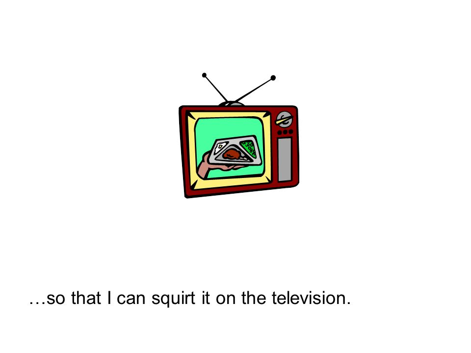 …so that I can squirt it on the television.