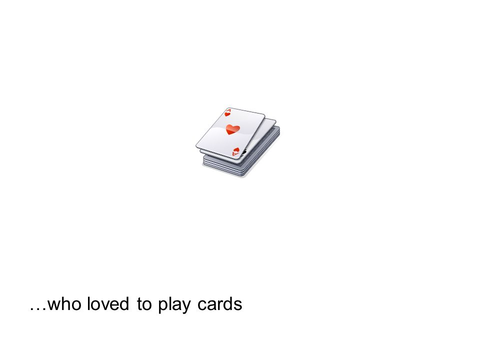 …who loved to play cards