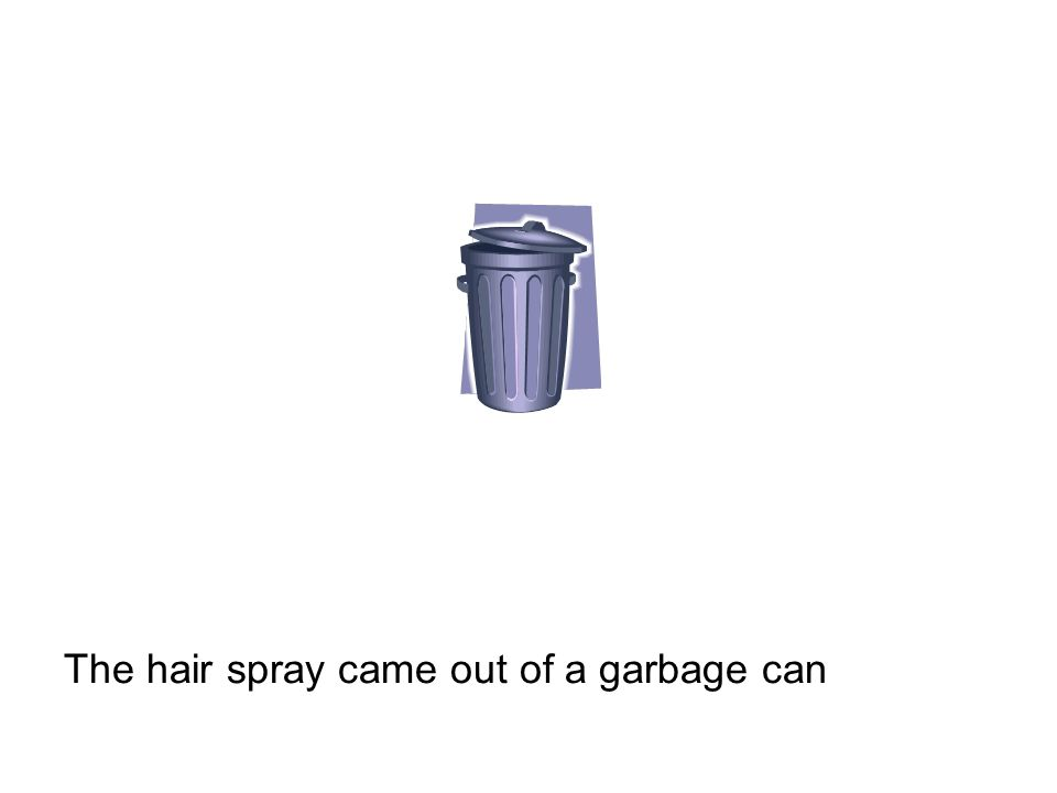The hair spray came out of a garbage can