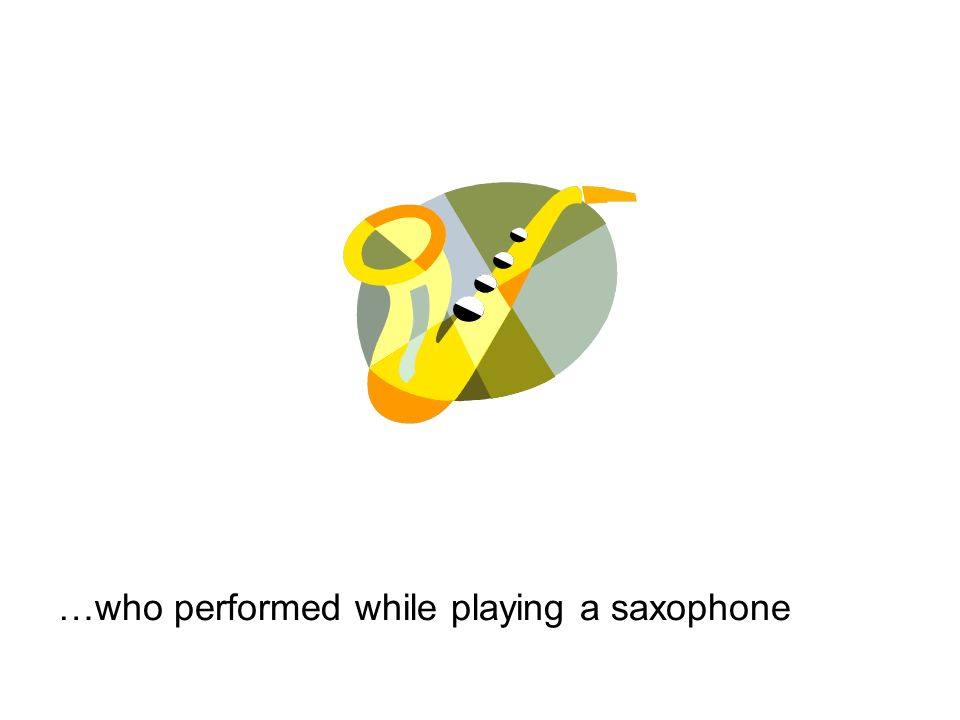 …who performed while playing a saxophone