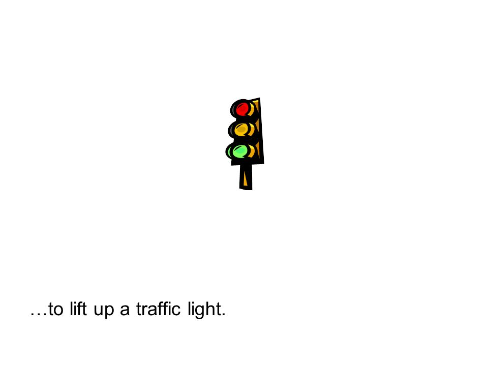 …to lift up a traffic light.
