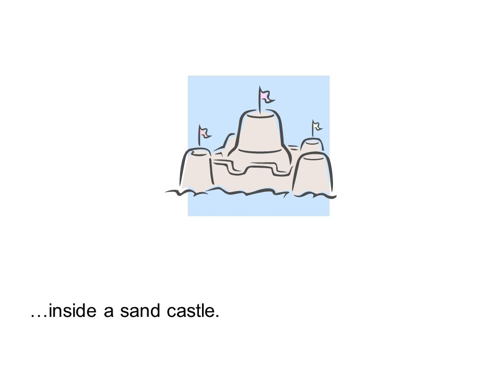 …inside a sand castle.