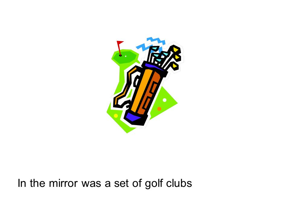 In the mirror was a set of golf clubs