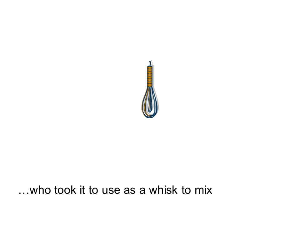 …who took it to use as a whisk to mix