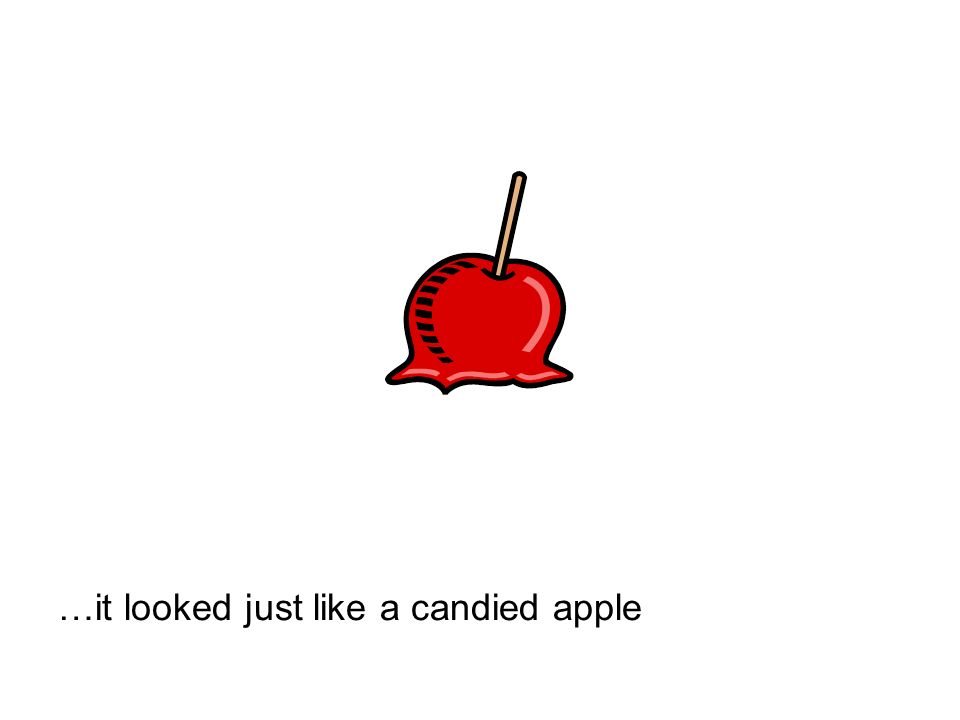 …it looked just like a candied apple