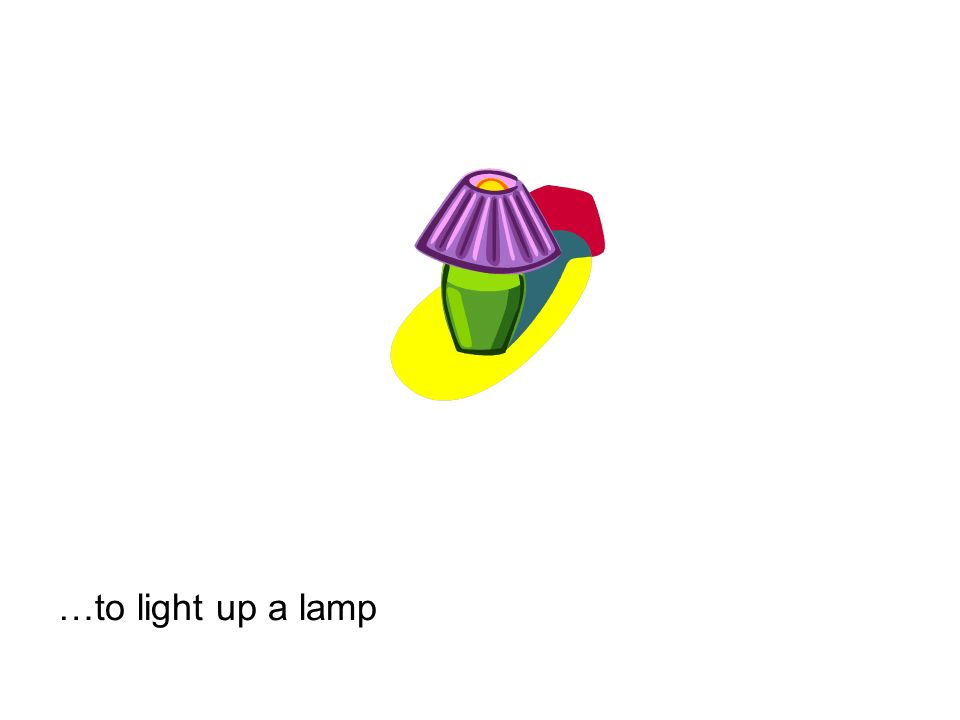…to light up a lamp