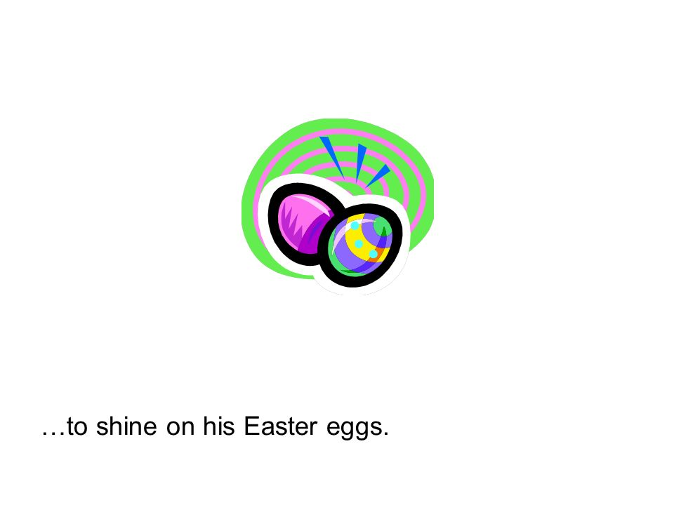 …to shine on his Easter eggs.