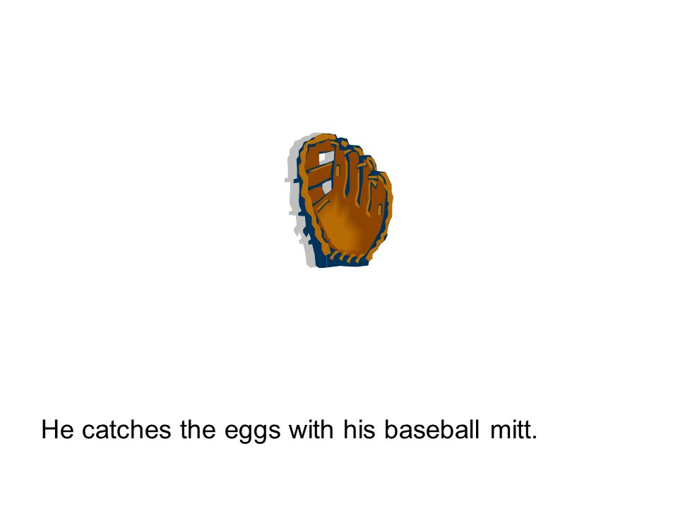 He catches the eggs with his baseball mitt.