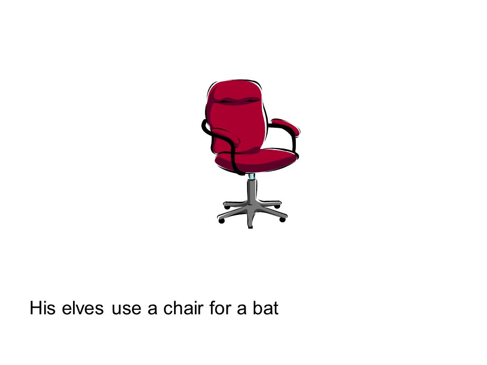 His elves use a chair for a bat