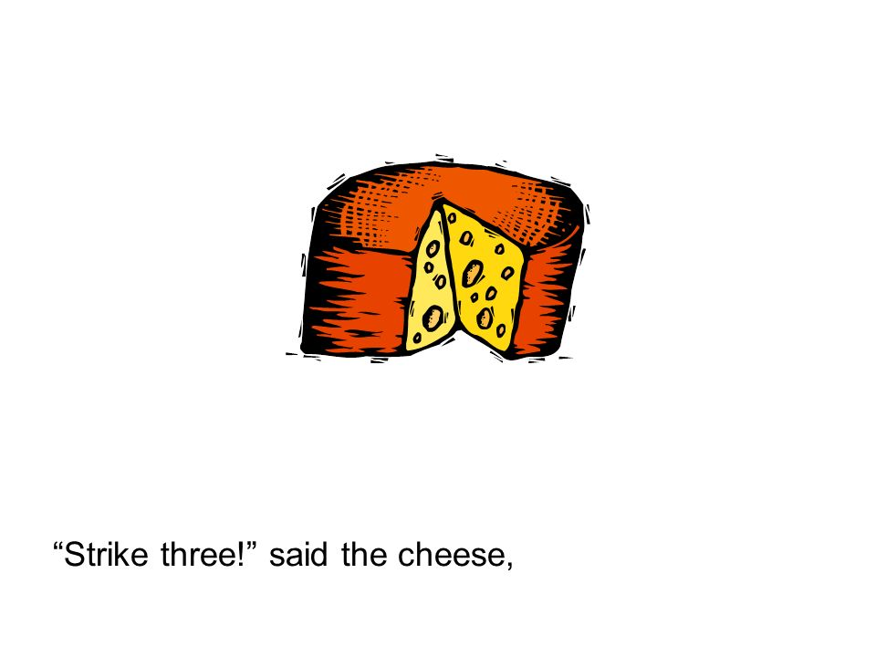 Strike three! said the cheese,