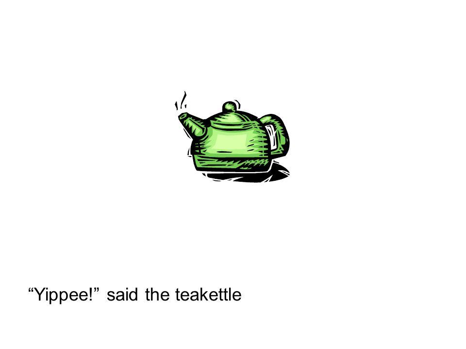 Yippee! said the teakettle
