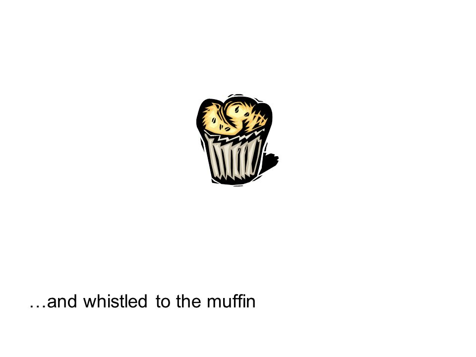 …and whistled to the muffin
