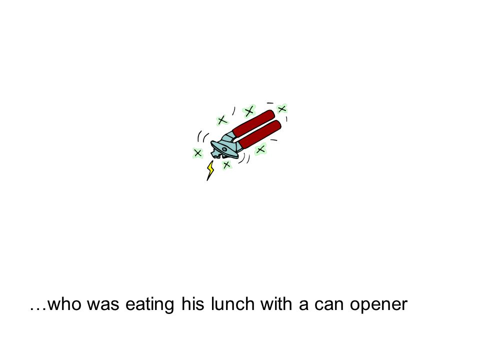 …who was eating his lunch with a can opener