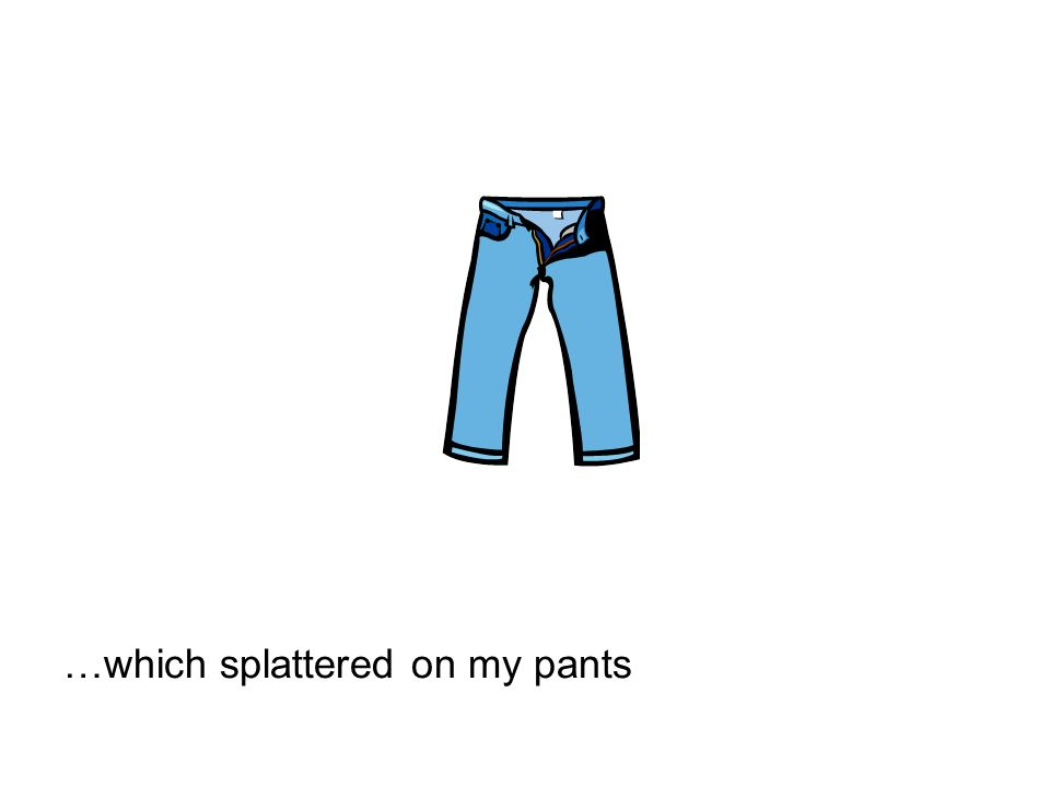 …which splattered on my pants