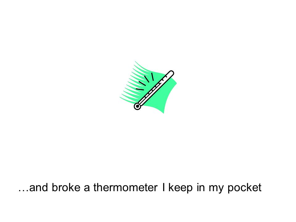 …and broke a thermometer I keep in my pocket