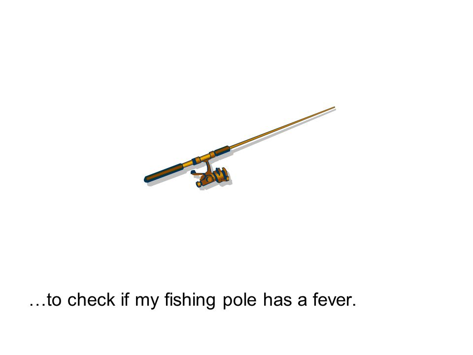 …to check if my fishing pole has a fever.