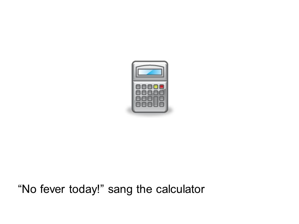 No fever today! sang the calculator