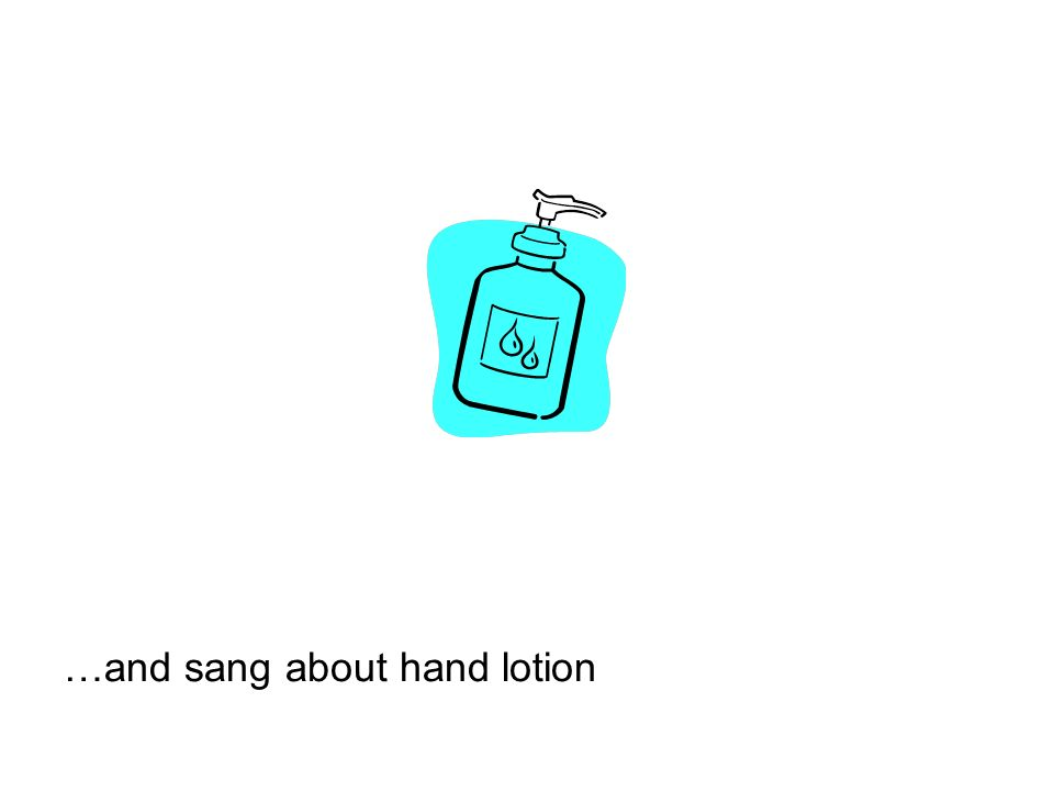 …and sang about hand lotion