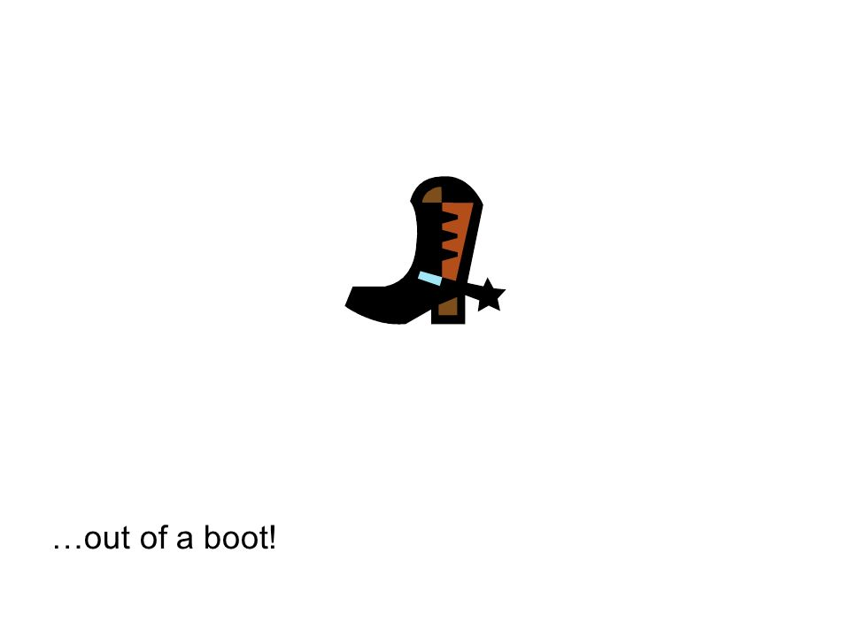 …out of a boot!