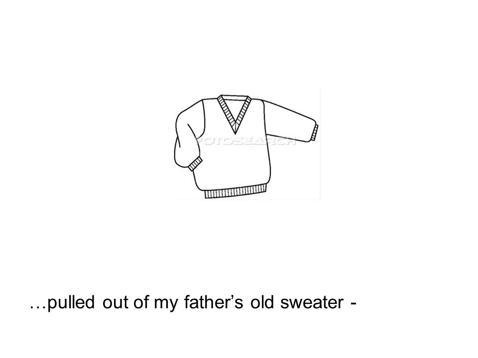 …pulled out of my fathers old sweater -