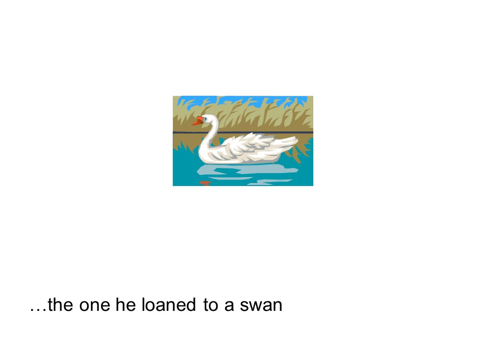 …the one he loaned to a swan