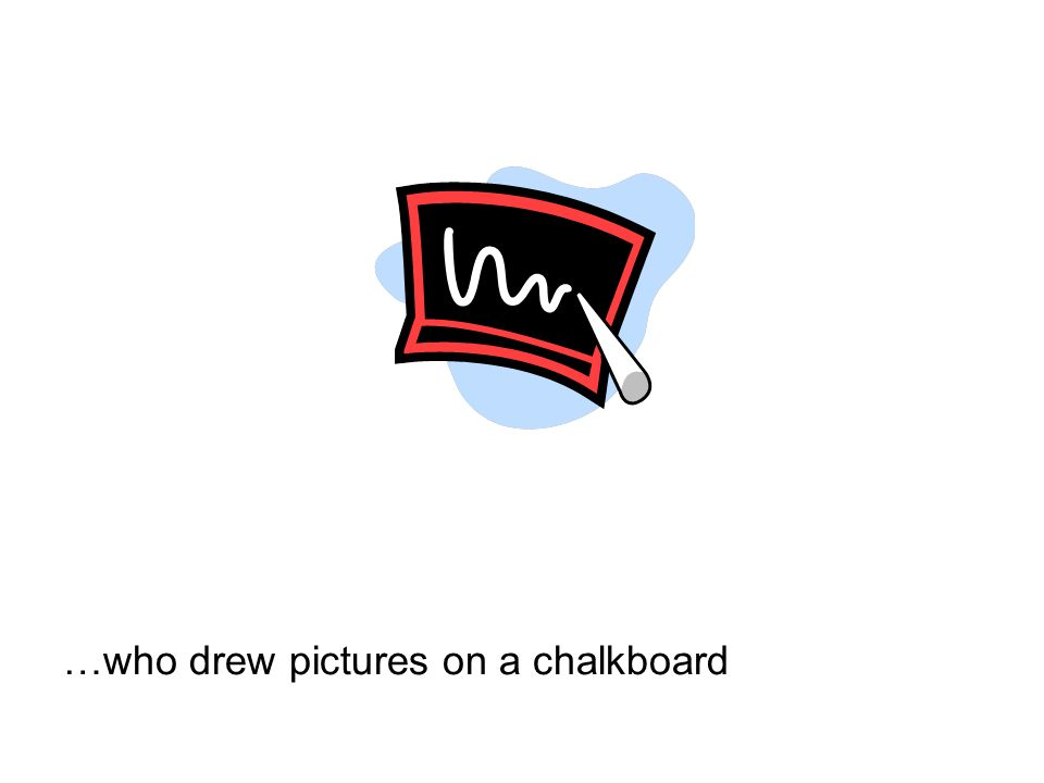 …who drew pictures on a chalkboard