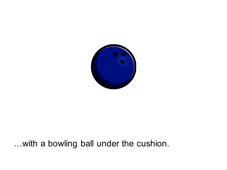 …with a bowling ball under the cushion.