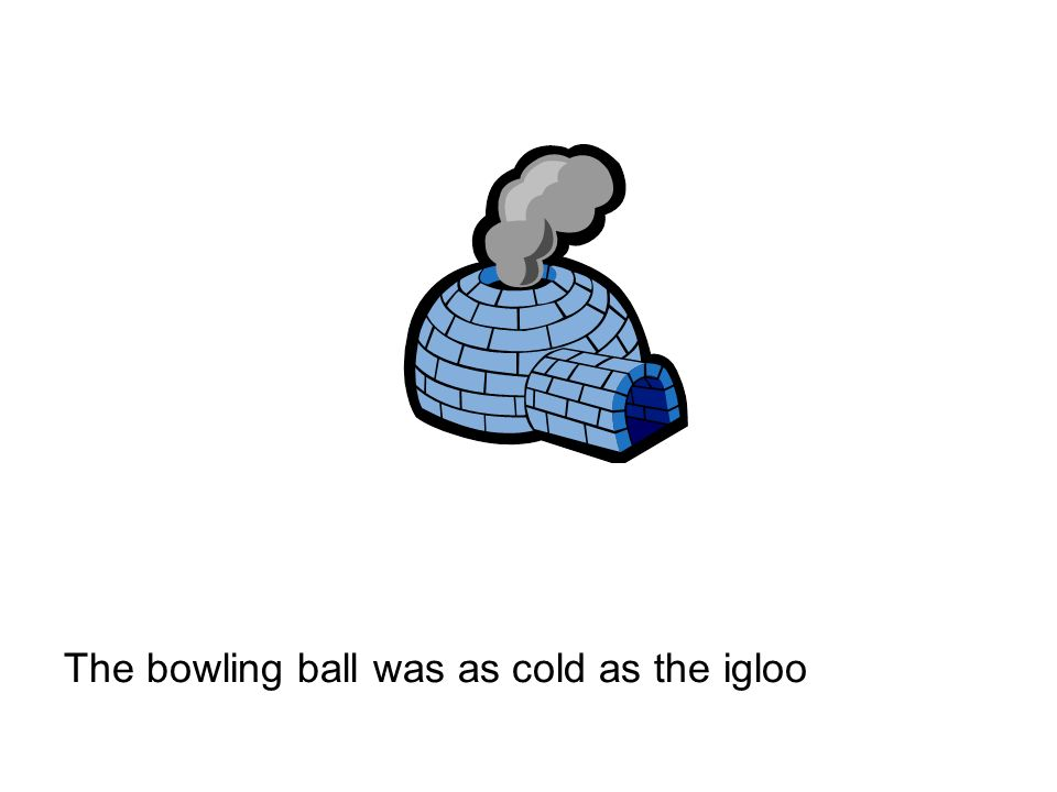 The bowling ball was as cold as the igloo