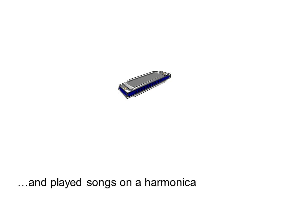 …and played songs on a harmonica