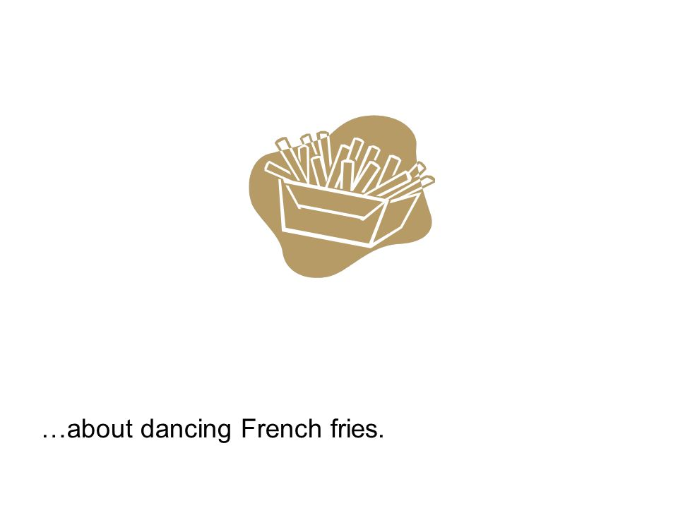 …about dancing French fries.
