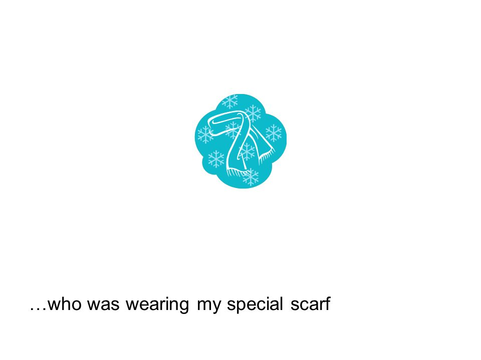 …who was wearing my special scarf