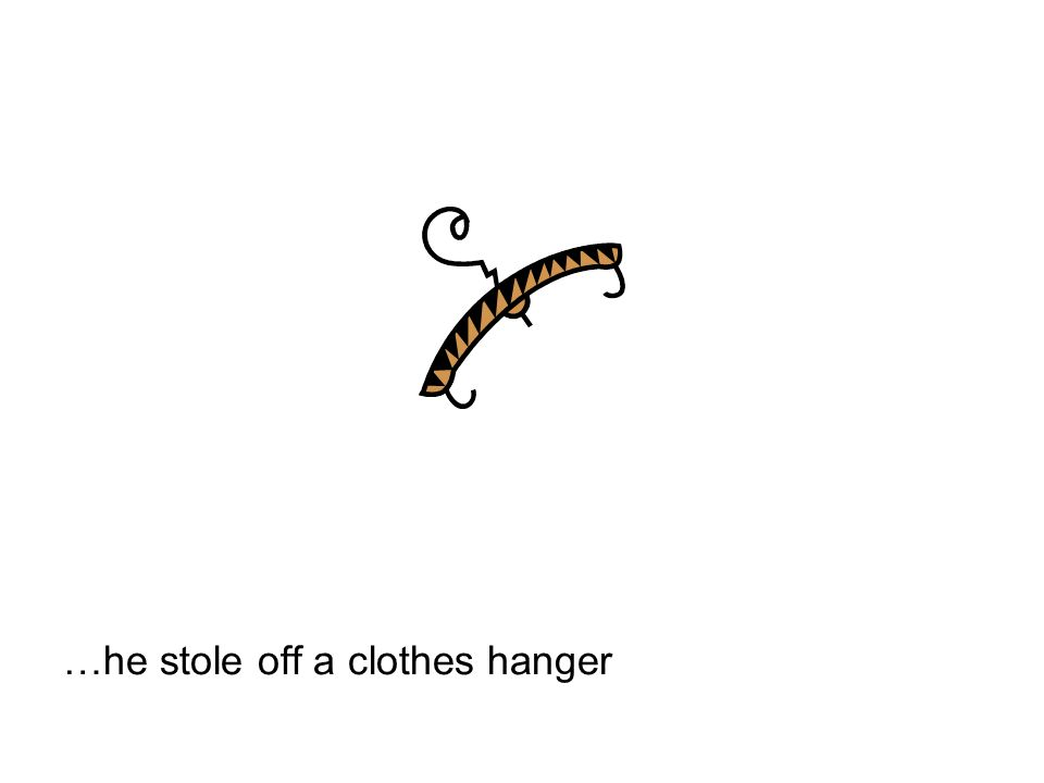 …he stole off a clothes hanger