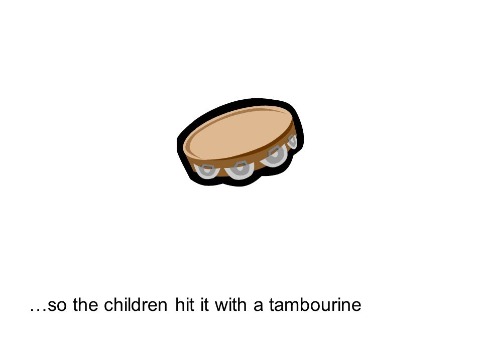 …so the children hit it with a tambourine