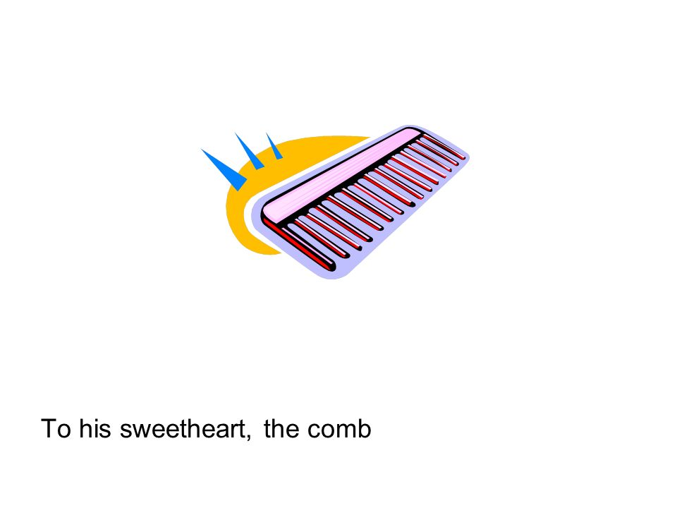 To his sweetheart, the comb