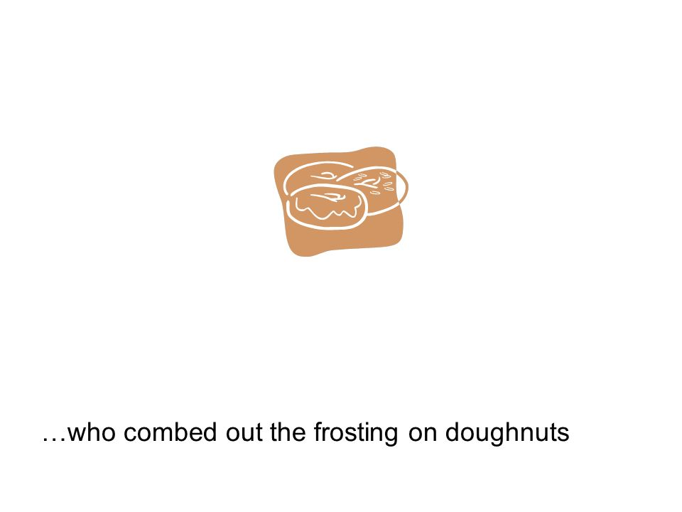 …who combed out the frosting on doughnuts