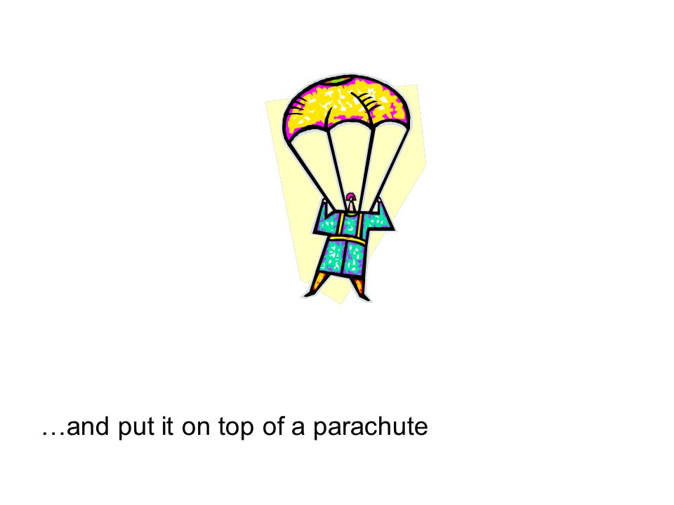 …and put it on top of a parachute