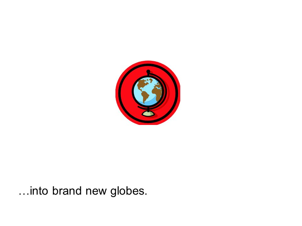 …into brand new globes.