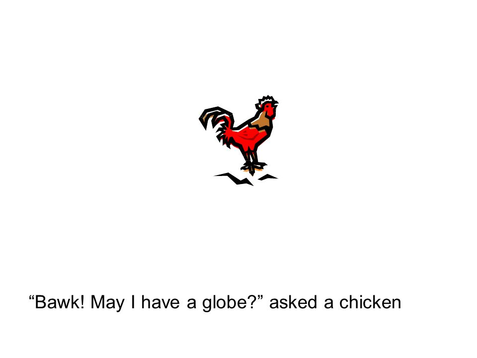 Bawk! May I have a globe? asked a chicken